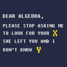Dear Algebra Funny Math T-Shirt More Info Behind Dear Algebra Funny Math T-Shirt In its most general form, algebra is the study of mathematical symbols and the rules for manipulating these symbols. T-