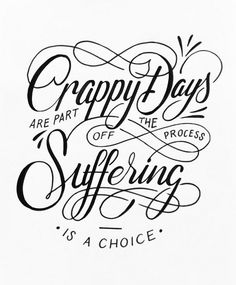 crappy days are part of the process. suffering is a choice.