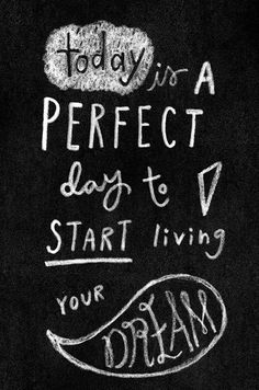 """""""Today is a perfect day to start living your dream."""""""