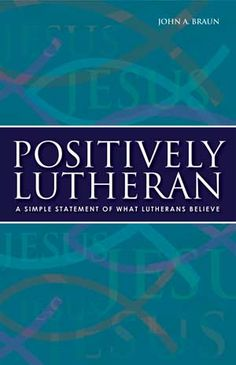 """Positively Lutheran -A Simple Statement of What Lutherans Believe - Author: John A. Braun  This small book helps you answer the question, """"What does your Lutheran church believe?"""" It explains what Lutheran Christians believe - our faith, worship, and mission - Jesus Christ, our only Savior. It's a book to pass along to others so they can learn what it means to believe and live as a Lutheran Christian - living in the love of Christ."""