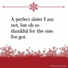 A perfect sister I am not, but oh so thankful for the ones I've got.