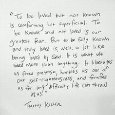 """""""To be loved but not known is comforting but superficial. To be known and not loved is our greatest fear. But to be fully known and truly loved is, well, a lot like being loved by God."""" ~Tim Keller - SO GOOD. Pretty Words, Beautiful Words, Cool Words, Wise Words, Great Quotes, Quotes To Live By, Me Quotes, Inspirational Quotes, Author Quotes"""
