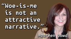 """""""Woe-is-me is not an attractive narrative."""" — Maureen Dowd, A Storyteller Loses the Story Line, New York Times (2010-06-01)"""