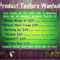 Product testers!! Get product at my price for 3 months Call or text 520-840-8770 or fill at the form at this link and I will be in touch http://bodycontouringwrapsonline.com/contact