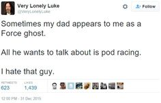 Sometimes my dad appears to me as a force ghost. All he wants to take about is pod racing. I hate that guy.