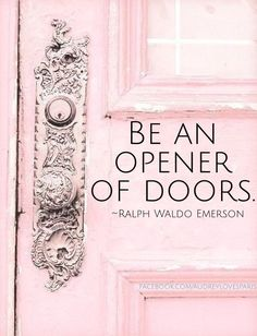 """Be an opener of doors."" Say yes to life and happiness will follow. ."
