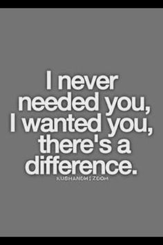 "Yes, a massive difference~~  If I say I 'NEED you, then I am at one of my rarest, darkest moments in life where I need another's strength to be by my side.... When I ""WANT"" to be w/ someone, it is because I felt a connection that most are unable to find w/ a true Gemini...."