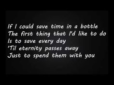 Lyrics: If I could save time in a bottle The first thing that I'd like to do Is to save every day 'Til eternity passes away Just to spend them with you If I ...