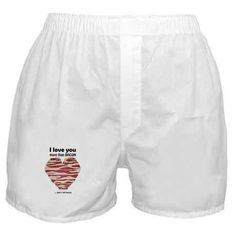 I love you more than bacon Boxer Shorts on CafePress.com