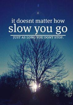 Peu importe la vitesse à laquelle tu avances, ce qui est important c'est que tu avances et ...ce, sans arrêt.