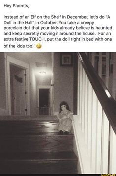"""Hey Parents, Instead of an Elf on the Shelf in December, let's do """"A Doll in the Hall"""" in October. You take & creepy porcelain doll that your kids already beIieve is haunted and keep secretly moving it around the house. For an extra festive TOUCH, put the Music Humor, Music Memes, Creepy Facts, Fun Facts, Creepy Stuff, Short Creepy Stories, Ghost Stories, Scary Quotes, Spooky Memes"""