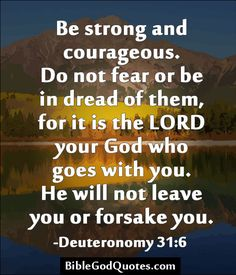 http://biblegodquotes.com/be-strong-and-courageous/ Be strong and courageous. Do not fear or be in dread of them, for it is the LORD your God who goes with you. He will not leave you or forsake you. -Deuteronomy 31:6