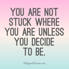 You are not stuck where you are unless you decide to be.   Personal Development | Entrepreneur | Struggles