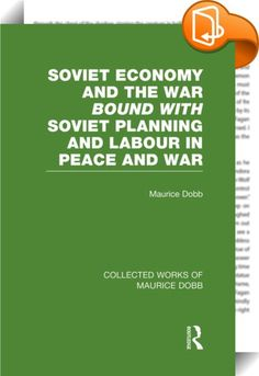 Soviet Economy and the War bound with Soviet Planning and Labour    ::  <P>In <EM>Soviet Economy and the War</EM> the author presents a concise factual record of Soviet economic developments during a short period. This book outlines the economic planning and performance that accompanied the military training and preparation to meet the onset of Nazism. </P> <P>To some extent complementary to Dobb's <EM>Soviet Economy & the War</EM>, the author offers detailed studies of a few special a...