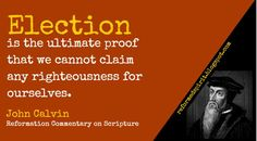 Election is the ultimate proof that we cannot claim any righteousness for ourselves. - John Calvin Reformation Commentary on Scripture. John Calvin Quotes, Surrender To God, Grace Alone, Protestant Reformation, Reformed Theology, Scripture Reading, Word Of Faith, Godly Man, Pastor