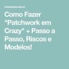 """Como Fazer """"Patchwork em Crazy"""" + Passo a Passo, Riscos e Modelos!"""