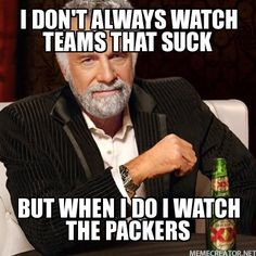 I DON'T ALWAYS WATCH TEAMS THAT SUCK BUT WHEN I DO I WATCH THE PACKERS