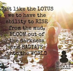 Just like the Lotus we to have the ability to rise from the mud, bloom out of the darkness and radiate into the world WILD WOMAN SISTERHOOD All Quotes, Words Quotes, Sayings, Sisterhood Quotes, Warrior Goddess Training, Hippie Goddess, You Say It Best, Inspirational Verses, Happy Hippie