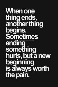when one thing ends, another thing begins, sometimes ending something hurts, but a new beginning is always worth the pain