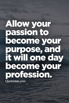 Allow your passion to become your purpose, and it will one day become your…