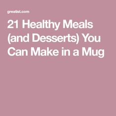 21 Healthy Meals (and Desserts) You Can Make in a Mug