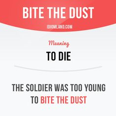 "Idiom: Bite the dust - to die, quit, or fail - Perhaps the origin is Psalms 72 (KJV), ""lick the dust,"" meaning to die. ""Bite the dust"" is in a translation of the Iliad."