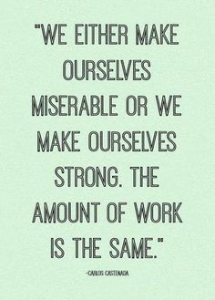 We either make ourselves miserable or we make ourselves strong. The amount of work is the same. -Carlos Castenada Quote #quotes #strength