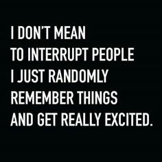 Oh dear me oh my... I don't mean to interrupt people I just randomly remember things and get really excited. ...guilty ...trying to improve