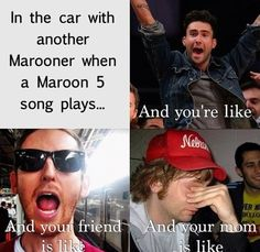 marooners in the car when a maroon 5 song plays......