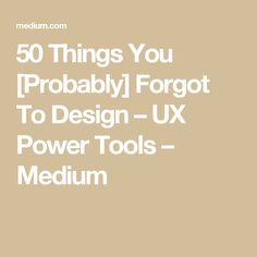 50 Things You [Probably] Forgot To Design – UX Power Tools – Medium