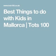 Best Things to do with Kids in Mallorca   Tots 100