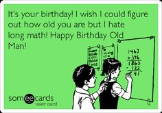 It's Your Birthday! I Wish I Could Figure Out How Old You Are But I Hate Long Math! Happy Birthday Old Man! | Birthday Ecard