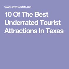 10 Of The Best Underrated Tourist Attractions In Texas