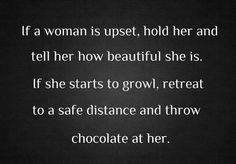 'If a woman is upset, hold her & tell her how beautiful she is.  If she starts to growl, retreat to a safe distance & throw chocolate at her.' ~ yes!  quotes & wisdom ~ listen up husband