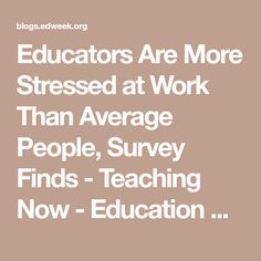 Educators Are More Stressed at Work Than Average People, Survey Finds - Teaching Now - Education Week Teacher
