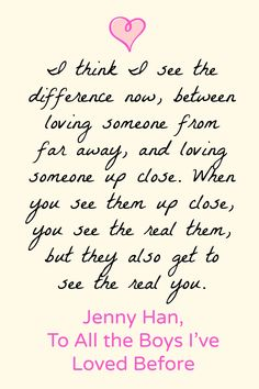 """I think I see the difference now, between loving someone from far away, and loving someone up close. When you see them up close, you see the real them, but they also get to see the real you."" To All the Boys I've Loved Before by Jenny Han"