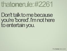 if you aren't up to talking when I need you, don't use me as a way to entertain yourself.
