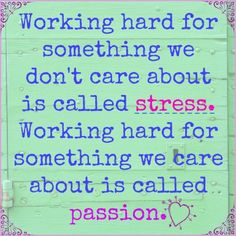 "a poster with the quote ""working hard for something we don't care about is called stress. Working hard for something we care about is called passion"""