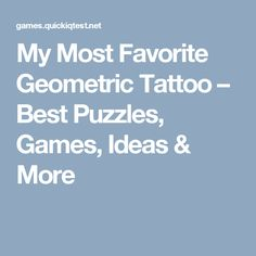 My Most Favorite Geometric Tattoo – Best Puzzles, Games, Ideas & More