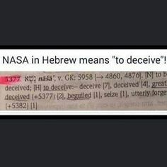 MULTIPLE TRANSLITERATIONS... Nasha (negative). Defitions (plural / more than one): Strong's Concordance Hebrew Dictionary list the definition for the Hebrew word #5377 (beguiled as used in Genesis 3:13) is shown here as: #5377 nasha' naw-shaw'; a prim. Root; to lead astray i.e. (mentally) to delude or (morally) to seduce:-beguile deceive. X greatly x utterly. Im just going to leave this here. Lets just all remember that NASA is contructed of free mason globalists and Jews who want complete…