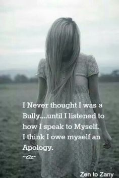 I never thought I was a bully until I listened to how I spoke to myself. I think I owe myself an apology.