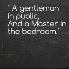 A gentlemen in public and a Master in the bedroom  - find more at http://www.a-bit-naughty.com