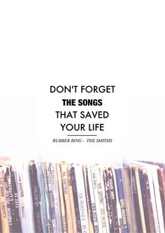 Don't forget the songs that saved your life.