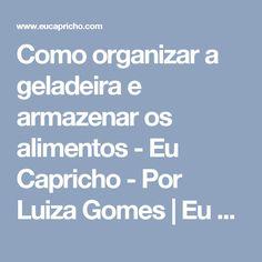 Como organizar a geladeira e armazenar os alimentos - Eu Capricho - Por Luiza Gomes | Eu Capricho - Por Luiza Gomes
