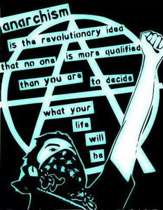 Anarchism is the revolutionary idea that no one is more qualified than you are to decide what your life will be.