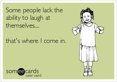Some people lack the ability to laugh at themselves.... that's where I come in.