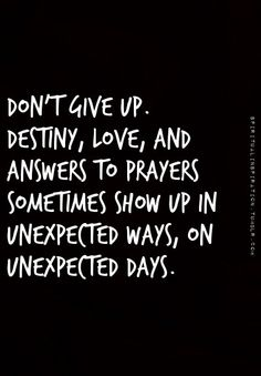 Don't give up. Destiny, love, and answers to prayers sometimes show up in unexpected ways, on unexpected days.