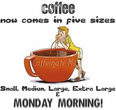 Coffee. Now comes in five sizes. Small, medium, large, extra large and Monday morning.