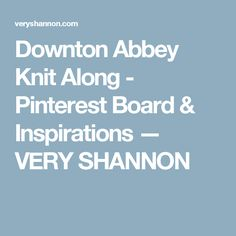 Downton Abbey Knit Along - Pinterest Board & Inspirations — VERY SHANNON