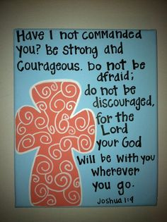 """Have I not commanded you? Be strong and courageous.  Do not be afraid; do not be discouraged, for the Lord your God will be with you wherever you go."" Joshua 1:9; $20.00"